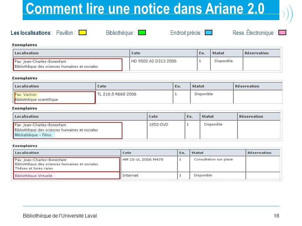 16Bibliothèque de l'Université Laval Comment lire une notice dans Ariane 2.0 Les localisations : Pavillon : Bibliothèque : Endroit précis : Ress. Élec