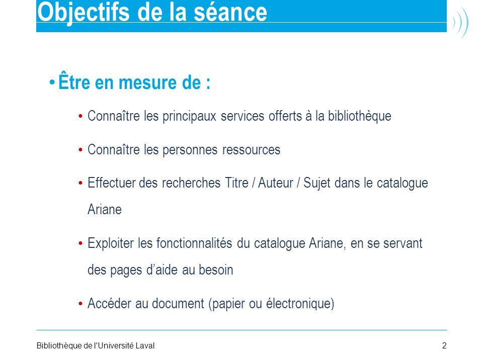 2Bibliothèque de l'Université Laval Objectifs de la séance Être en mesure de : Connaître les principaux services offerts à la bibliothèque Connaître l
