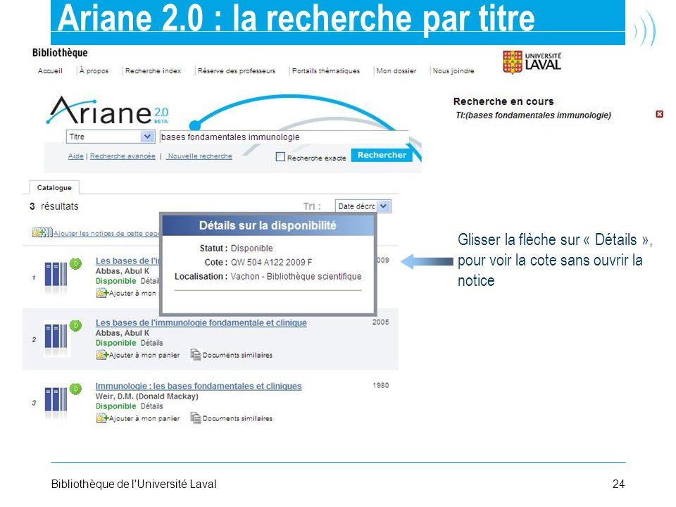 24Bibliothèque de l'Université Laval Ariane 2.0 : la recherche par titre Glisser la flèche sur « Détails », pour voir la cote sans ouvrir la notice