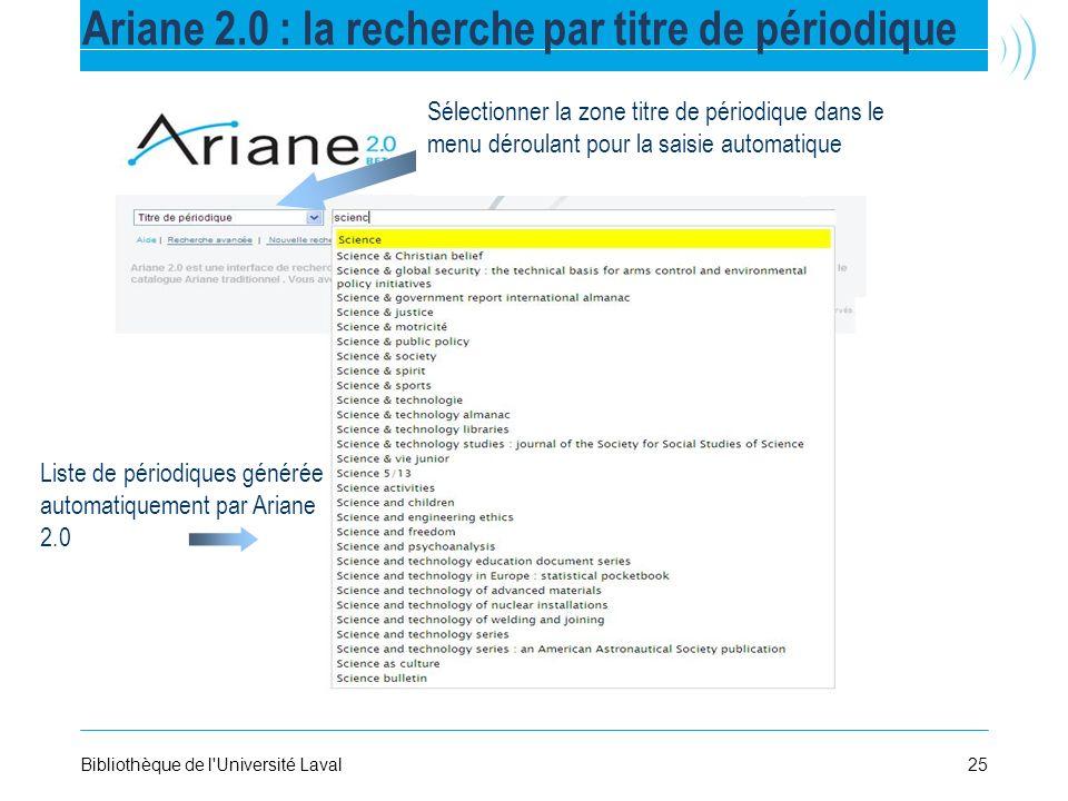 25Bibliothèque de l'Université Laval Ariane 2.0 : la recherche par titre de périodique Liste de périodiques générée automatiquement par Ariane 2.0 Sél