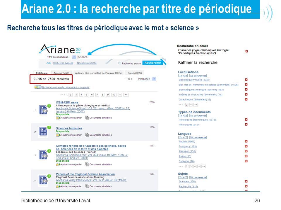 26Bibliothèque de l'Université Laval Ariane 2.0 : la recherche par titre de périodique Recherche tous les titres de périodique avec le mot « science »