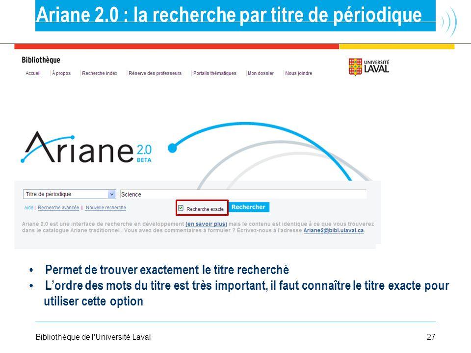 27Bibliothèque de l'Université Laval Ariane 2.0 : la recherche par titre de périodique Permet de trouver exactement le titre recherché Lordre des mots