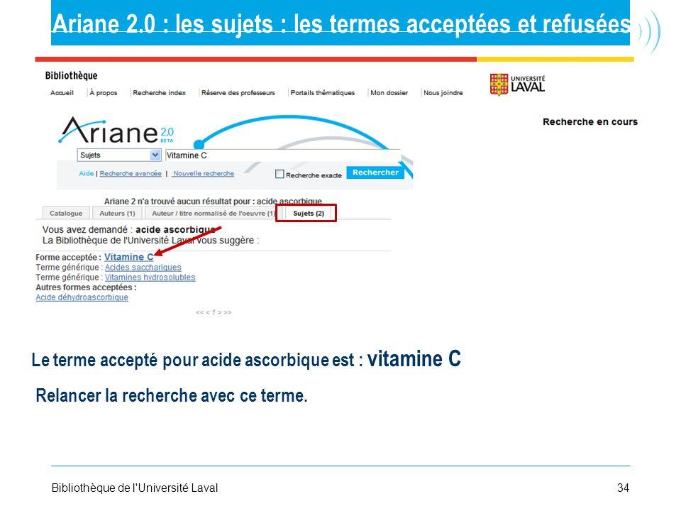 34Bibliothèque de l'Université Laval Ariane 2.0 : les sujets : les termes acceptées et refusées Le terme accepté pour acide ascorbique est : vitamine