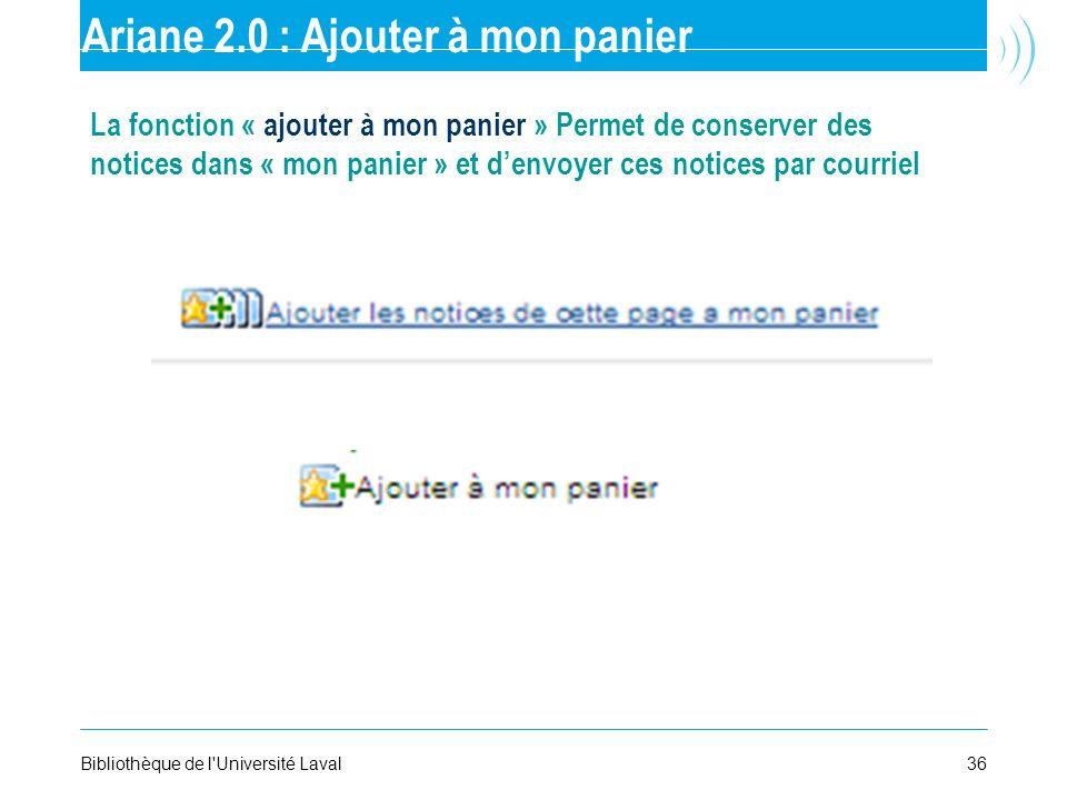 36Bibliothèque de l'Université Laval Ariane 2.0 : Ajouter à mon panier La fonction « ajouter à mon panier » Permet de conserver des notices dans « mon