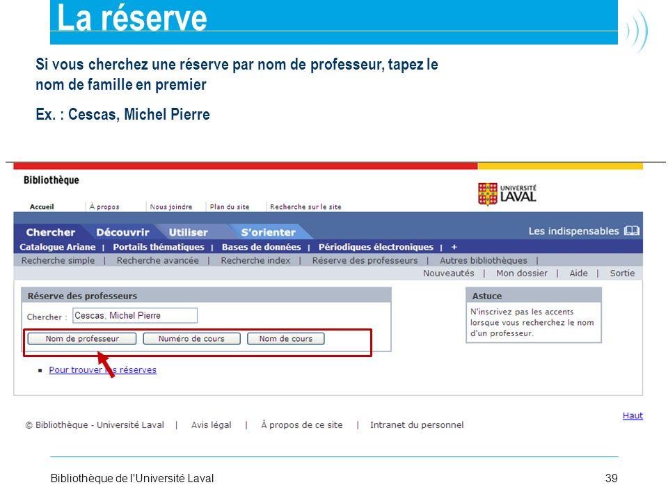 39Bibliothèque de l'Université Laval La réserve Si vous cherchez une réserve par nom de professeur, tapez le nom de famille en premier Ex. : Cescas, M