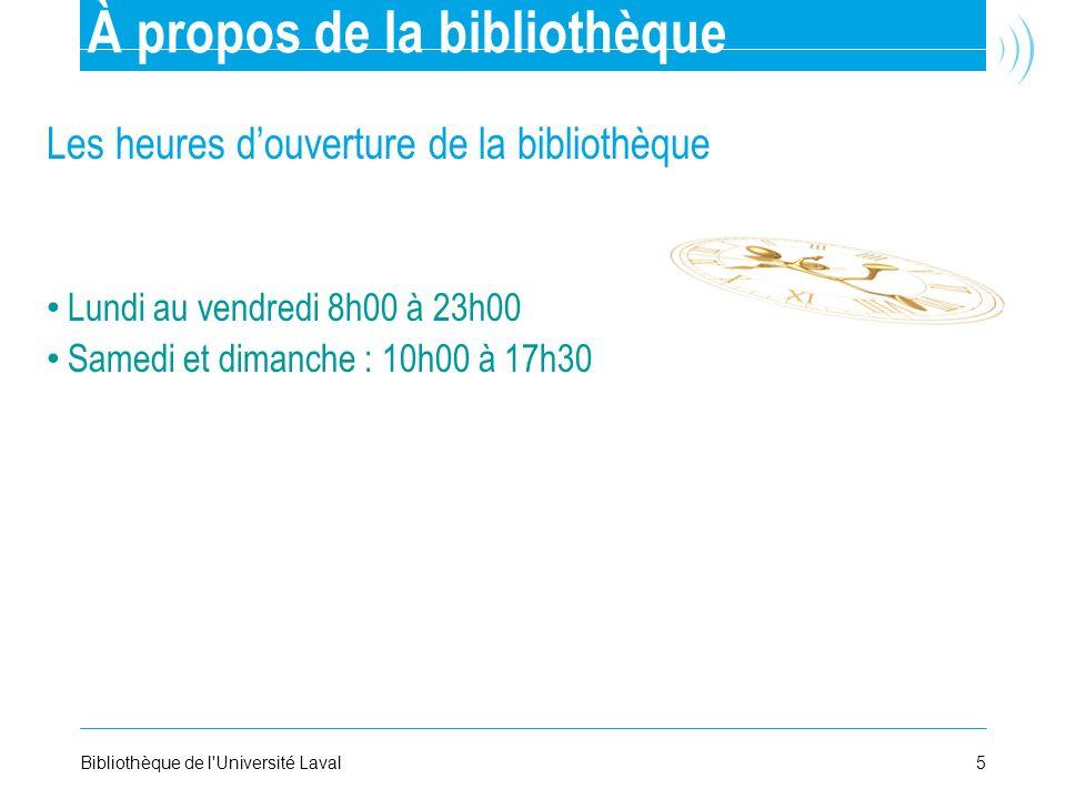 5Bibliothèque de l'Université Laval À propos de la bibliothèque Les heures douverture de la bibliothèque Lundi au vendredi 8h00 à 23h00 Samedi et dima