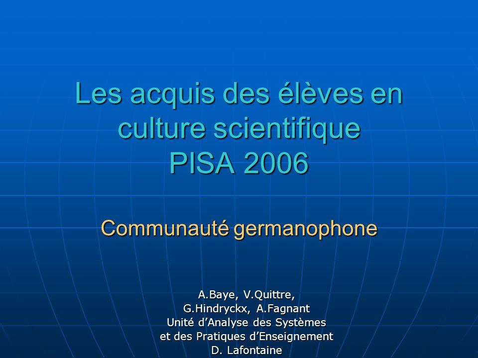 Les acquis des élèves en culture scientifique PISA 2006 Communauté germanophone A.Baye, V.Quittre, G.Hindryckx, A.Fagnant Unité dAnalyse des Systèmes