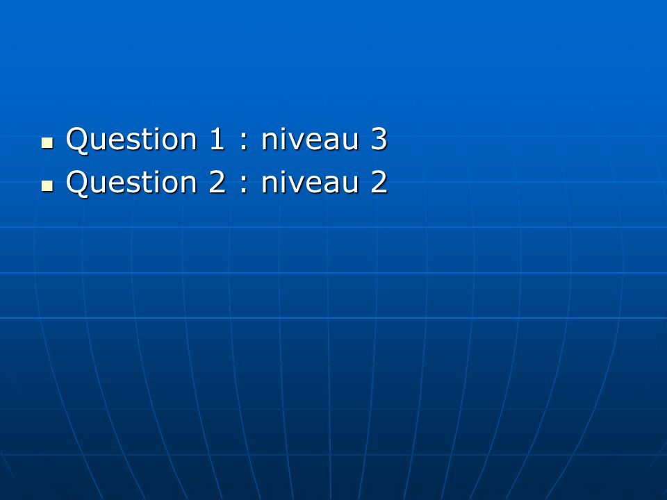 Question 1 : niveau 3 Question 1 : niveau 3 Question 2 : niveau 2 Question 2 : niveau 2