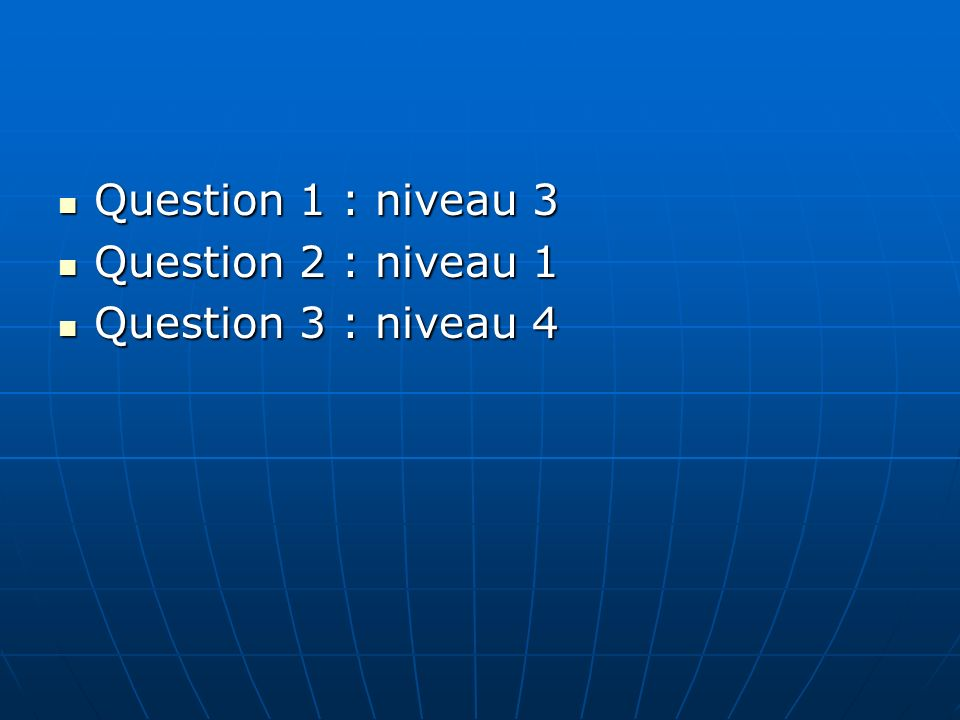 Question 1 : niveau 3 Question 1 : niveau 3 Question 2 : niveau 1 Question 2 : niveau 1 Question 3 : niveau 4 Question 3 : niveau 4
