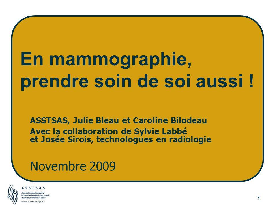 1 ASSTSAS, Julie Bleau et Caroline Bilodeau Avec la collaboration de Sylvie Labbé et Josée Sirois, technologues en radiologie Novembre 2009 En mammogr
