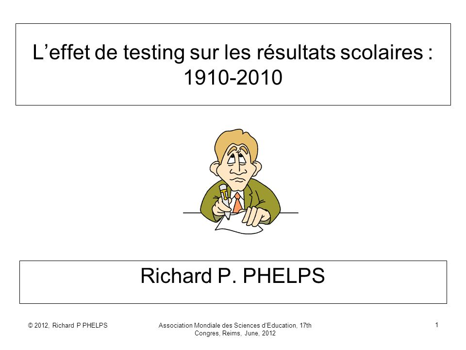 © 2012, Richard P PHELPSAssociation Mondiale des Sciences d Education, 17th Congres, Reims, June, 2012 1 Leffet de testing sur les résultats scolaires : 1910-2010 Richard P.