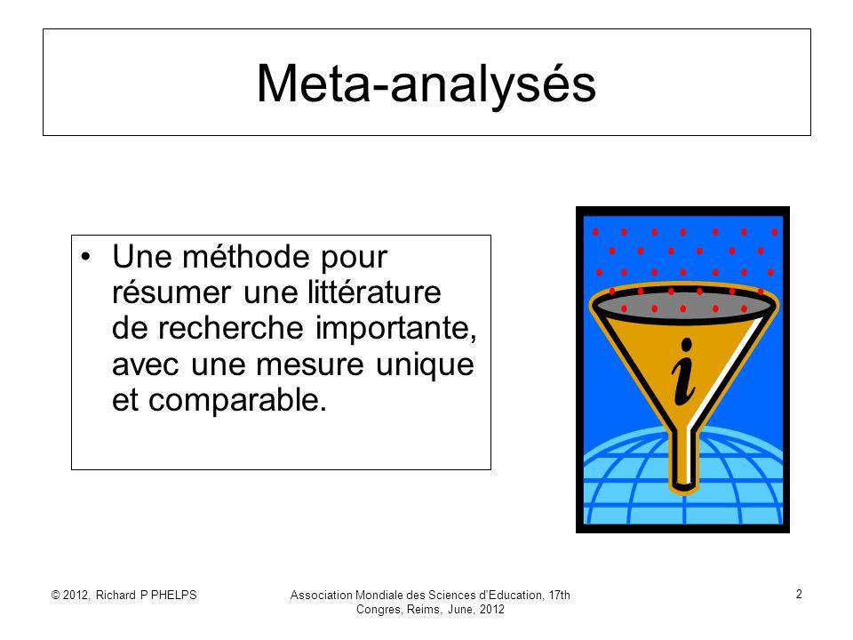 © 2012, Richard P PHELPSAssociation Mondiale des Sciences d'Education, 17th Congres, Reims, June, 2012 2 Meta-analysés Une méthode pour résumer une li