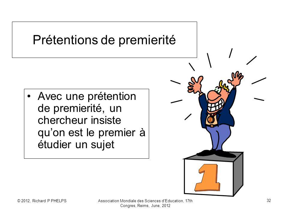 © 2012, Richard P PHELPSAssociation Mondiale des Sciences d'Education, 17th Congres, Reims, June, 2012 32 Prétentions de premierité Avec une prétentio