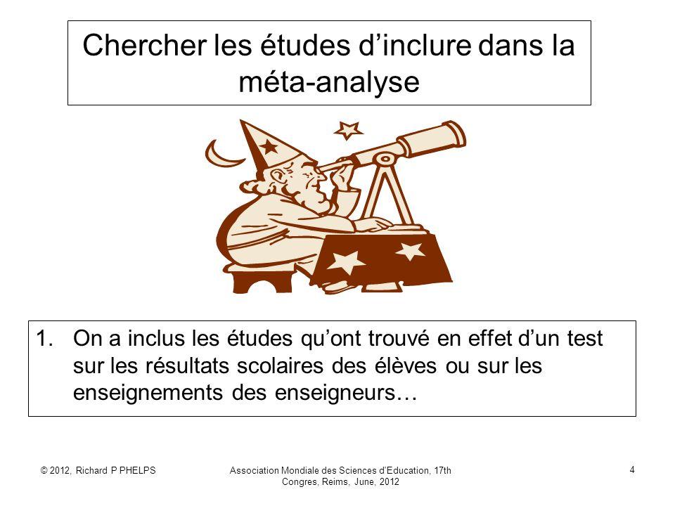 © 2012, Richard P PHELPSAssociation Mondiale des Sciences d'Education, 17th Congres, Reims, June, 2012 4 Chercher les études dinclure dans la méta-ana