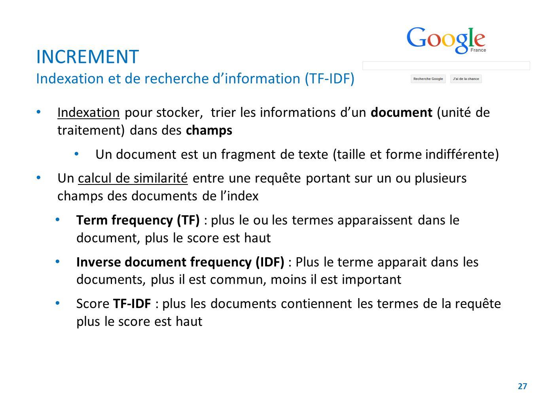 INCREMENT Indexation et de recherche dinformation (TF-IDF) Indexation pour stocker, trier les informations dun document (unité de traitement) dans des champs Un document est un fragment de texte (taille et forme indifférente) Un calcul de similarité entre une requête portant sur un ou plusieurs champs des documents de lindex Term frequency (TF) : plus le ou les termes apparaissent dans le document, plus le score est haut Inverse document frequency (IDF) : Plus le terme apparait dans les documents, plus il est commun, moins il est important Score TF-IDF : plus les documents contiennent les termes de la requête plus le score est haut 27