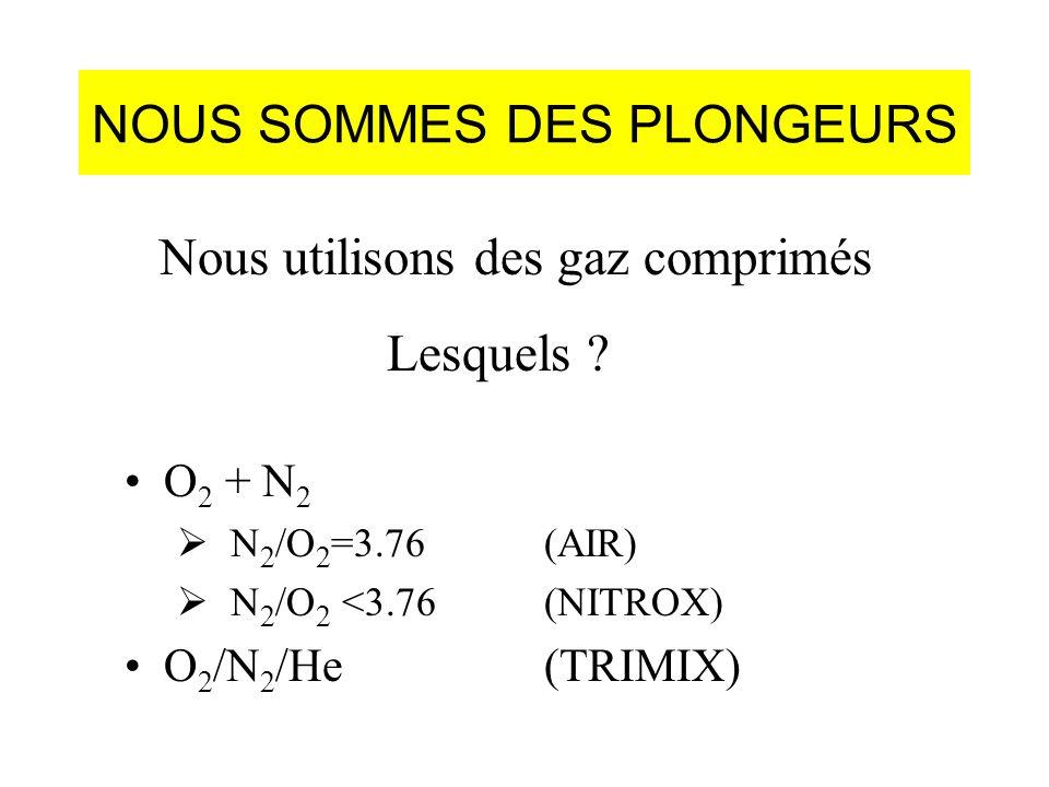 NOUS SOMMES DES PLONGEURS O 2 + N 2 N 2 /O 2 =3.76(AIR) N 2 /O 2 <3.76 (NITROX) O 2 /N 2 /He(TRIMIX) Nous utilisons des gaz comprimés Lesquels ?