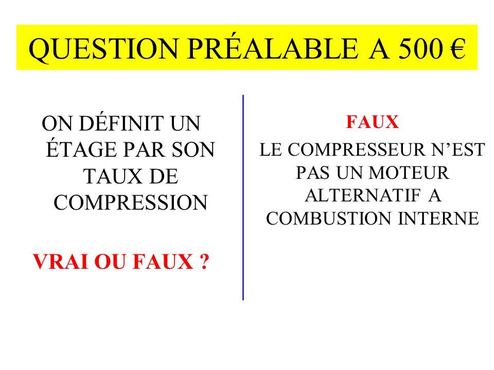 QUESTION PRÉALABLE A 500 ON DÉFINIT UN ÉTAGE PAR SON TAUX DE COMPRESSION VRAI OU FAUX .