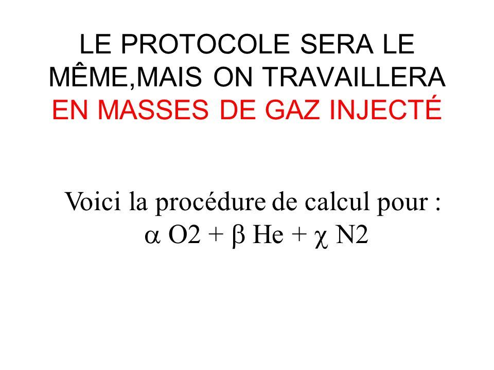 LE PROTOCOLE SERA LE MÊME,MAIS ON TRAVAILLERA EN MASSES DE GAZ INJECTÉ Voici la procédure de calcul pour : O2 + He + N2