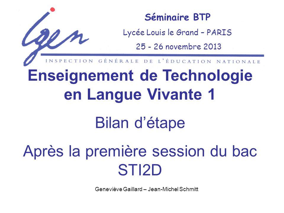 Geneviève Gaillard – Jean-Michel Schmitt Séminaire BTP Lycée Louis le Grand – PARIS 25 - 26 novembre 2013 Enseignement de Technologie en Langue Vivante 1 Bilan détape Après la première session du bac STI2D