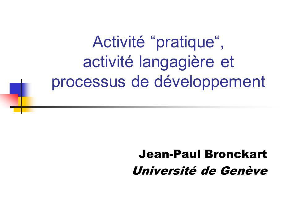 Activité pratique, activité langagière et processus de développement Jean-Paul Bronckart Université de Genève