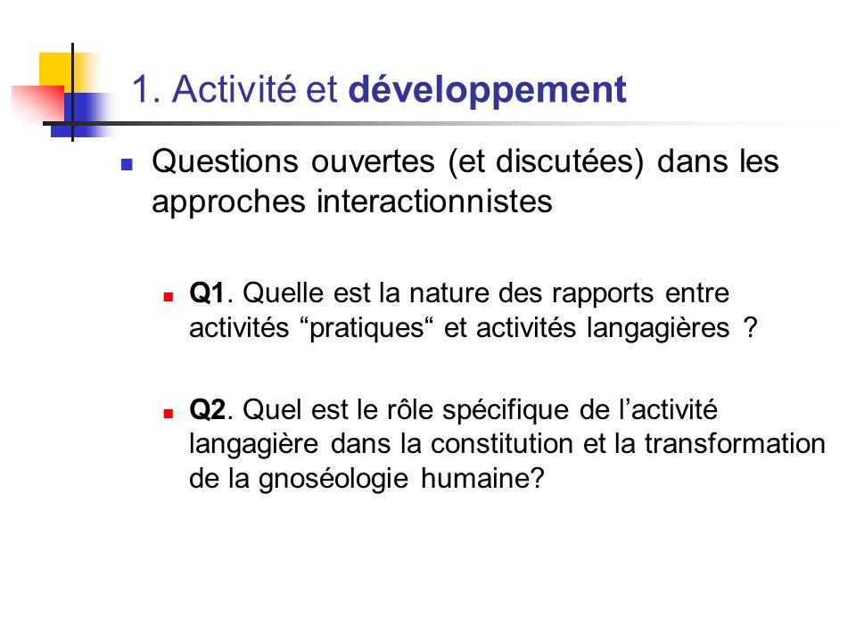 1. Activité et développement Questions ouvertes (et discutées) dans les approches interactionnistes Q1. Quelle est la nature des rapports entre activi