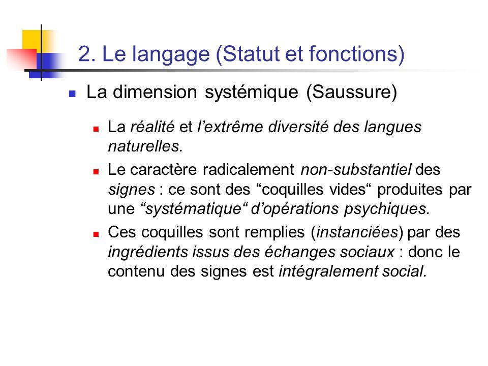 2. Le langage (Statut et fonctions) La dimension systémique (Saussure) La réalité et lextrême diversité des langues naturelles. Le caractère radicalem