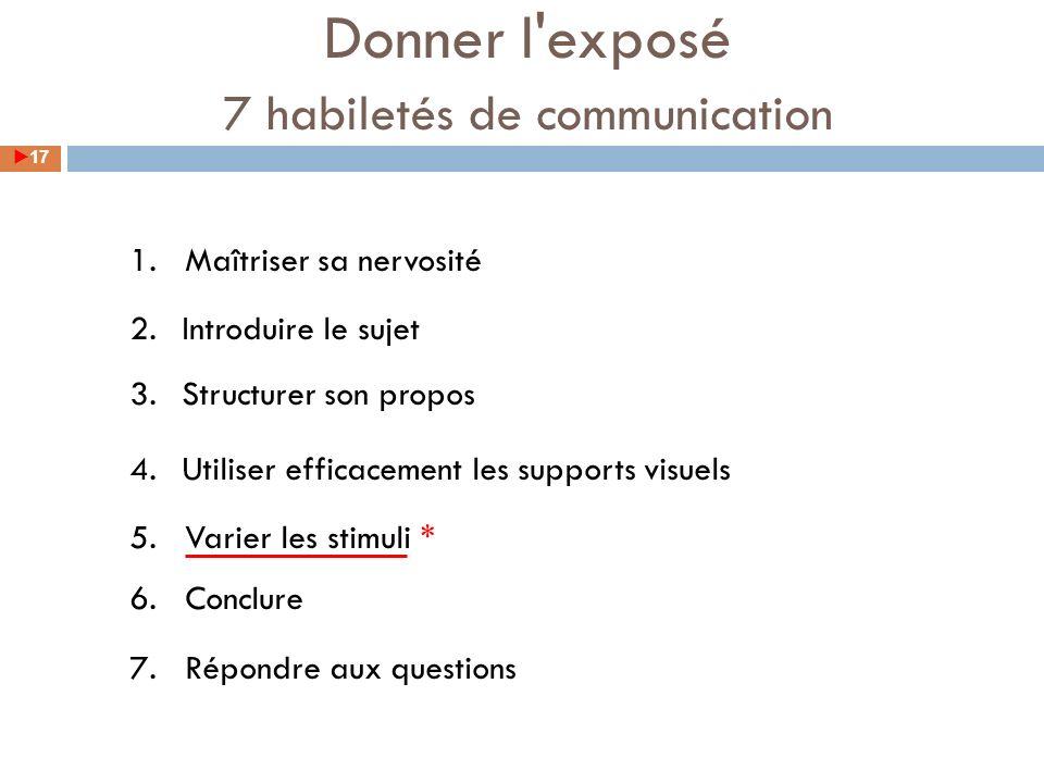 1. Maîtriser sa nervosité 2.Introduire le sujet 3.Structurer son propos 4.Utiliser efficacement les supports visuels 5. Varier les stimuli * 6. Conclu