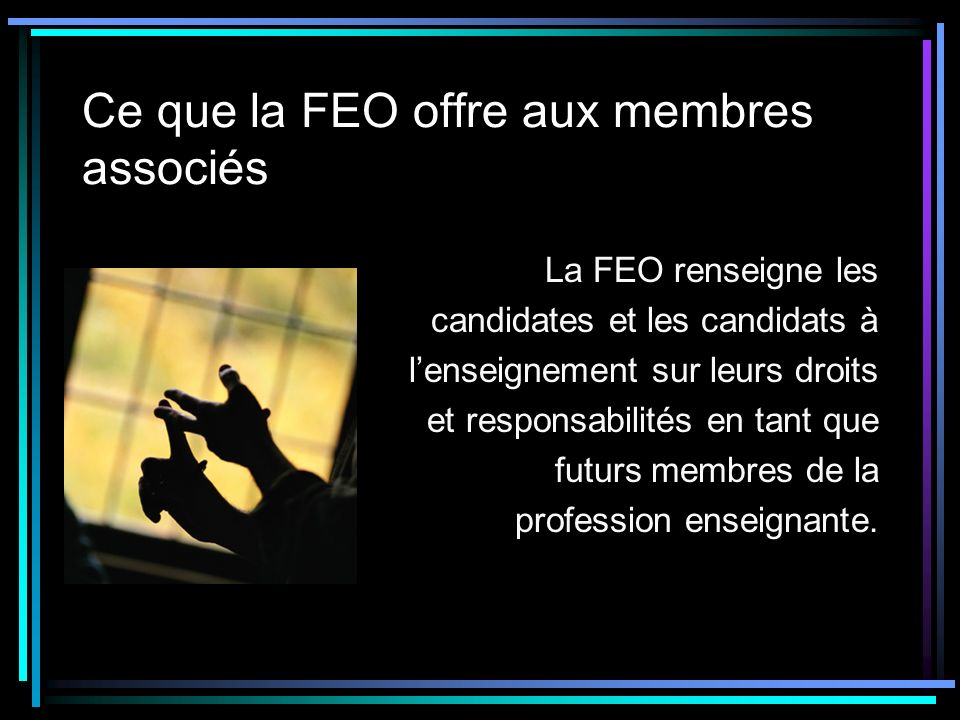 Ce que la FEO offre aux membres associés La FEO renseigne les candidates et les candidats à lenseignement sur leurs droits et responsabilités en tant que futurs membres de la profession enseignante.