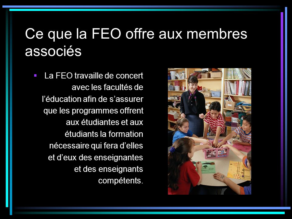 Ce que la FEO offre aux membres associés La FEO travaille de concert avec les facultés de léducation afin de sassurer que les programmes offrent aux étudiantes et aux étudiants la formation nécessaire qui fera delles et deux des enseignantes et des enseignants compétents.