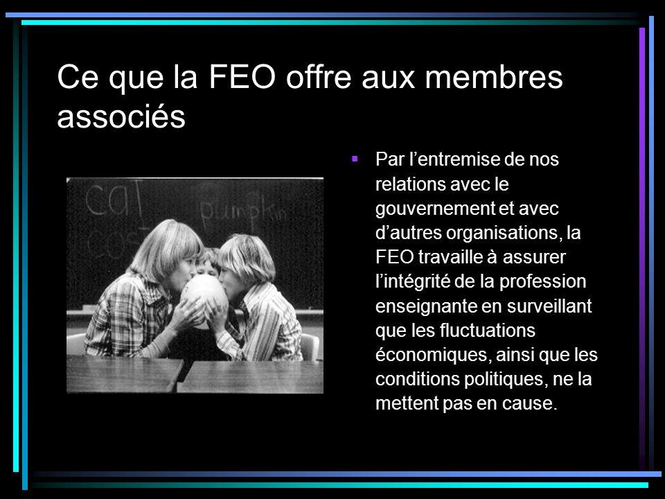 Ce que la FEO offre aux membres associés Par lentremise de nos relations avec le gouvernement et avec dautres organisations, la FEO travaille à assurer lintégrité de la profession enseignante en surveillant que les fluctuations économiques, ainsi que les conditions politiques, ne la mettent pas en cause.