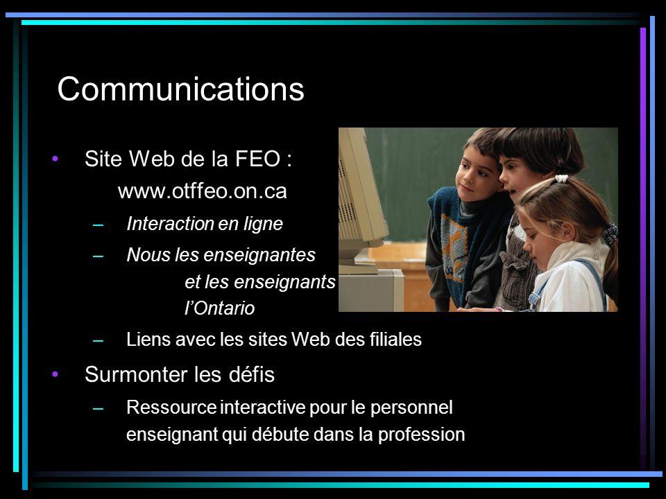 Communications Site Web de la FEO : www.otffeo.on.ca –Interaction en ligne –Nous les enseignantes et les enseignants de lOntario –Liens avec les sites Web des filiales Surmonter les défis –Ressource interactive pour le personnel enseignant qui débute dans la profession