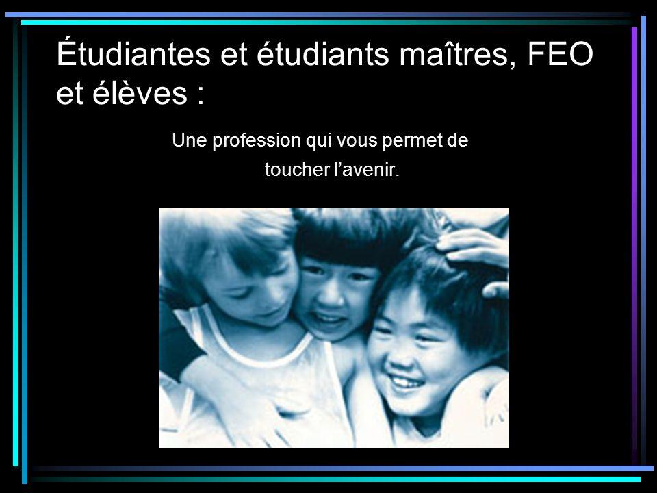 Étudiantes et étudiants maîtres, FEO et élèves : Une profession qui vous permet de toucher lavenir.