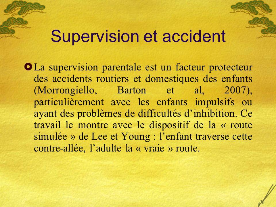 Supervision et accident La supervision parentale est un facteur protecteur des accidents routiers et domestiques des enfants (Morrongiello, Barton et