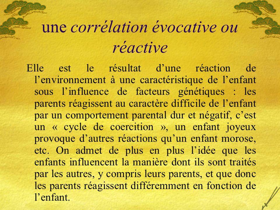 une corrélation évocative ou réactive Elle est le résultat dune réaction de lenvironnement à une caractéristique de lenfant sous linfluence de facteur