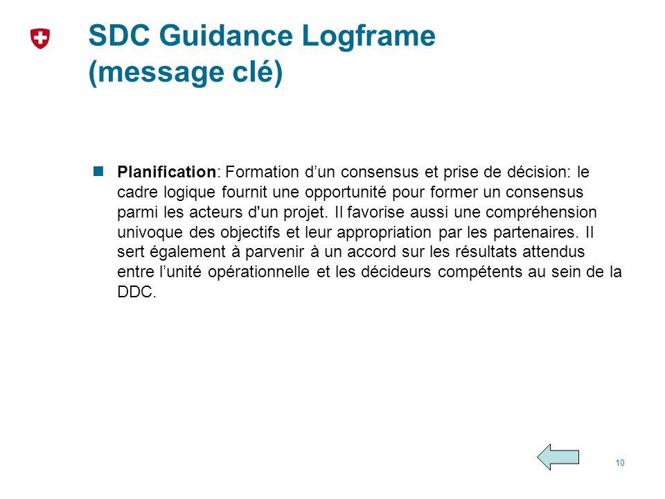 SDC Guidance Logframe (message clé) Planification: Formation dun consensus et prise de décision: le cadre logique fournit une opportunité pour former