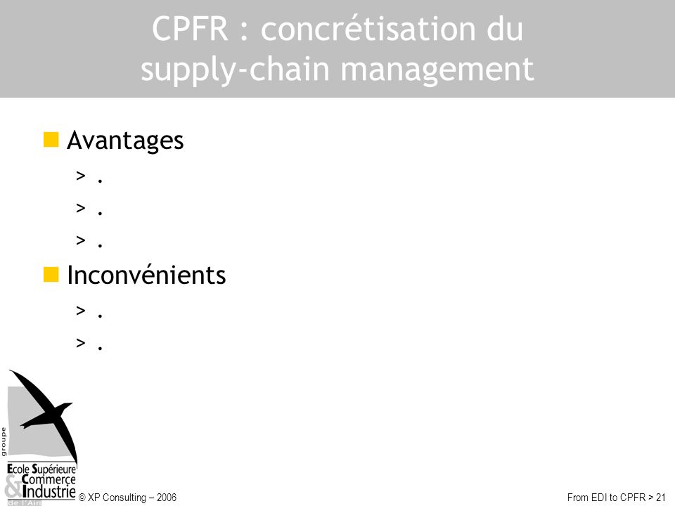 © XP Consulting – 2006From EDI to CPFR > 21 CPFR : concrétisation du supply-chain management Avantages >. Inconvénients >.