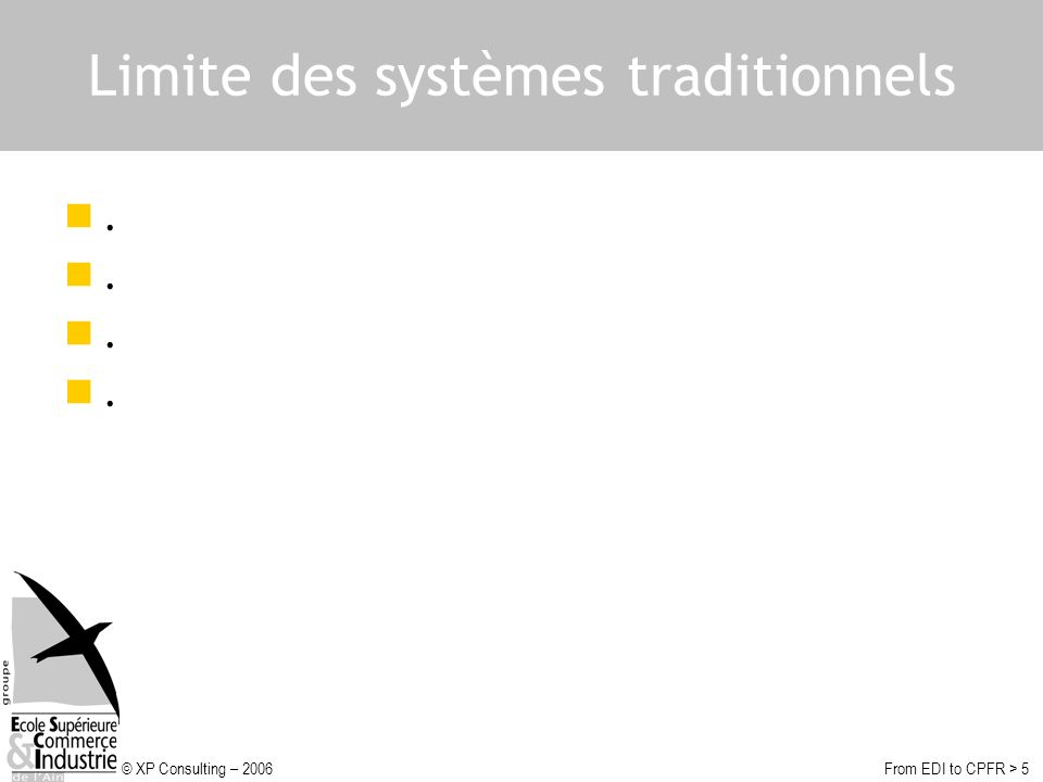 © XP Consulting – 2006From EDI to CPFR > 6 Limites des systèmes traditionnels Chaque partie agit uniquement dans son propre intérêt Pauvreté des informations échangées Performances non optimisées du point de vue des deux parties (taux de service, rotation de stock, productivité…) Nombreux coûts non optimisés (activités redondantes des deux côtés)