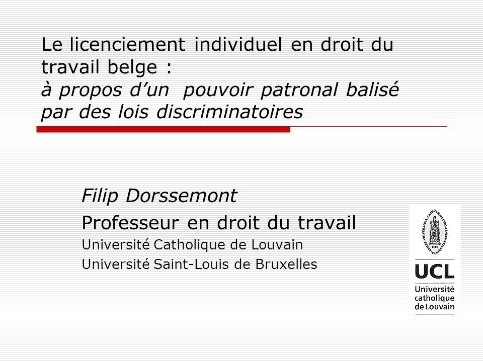 Le licenciement individuel en droit du travail belge : à propos dun pouvoir patronal balisé par des lois discriminatoires Filip Dorssemont Professeur en droit du travail Université Catholique de Louvain Université Saint-Louis de Bruxelles