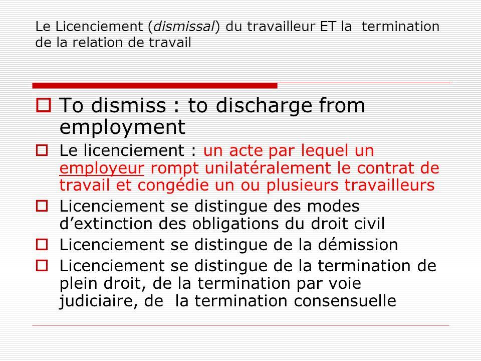 Le Licenciement (dismissal) du travailleur ET la termination de la relation de travail To dismiss : to discharge from employment Le licenciement : un