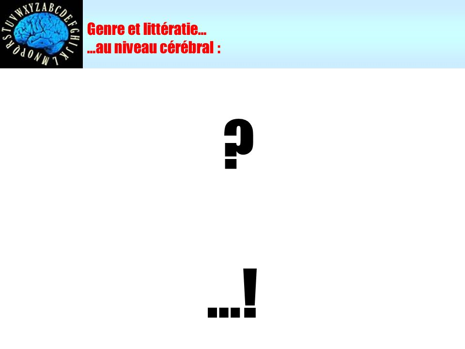 Genre et littératie… …au niveau cérébral : ? …!