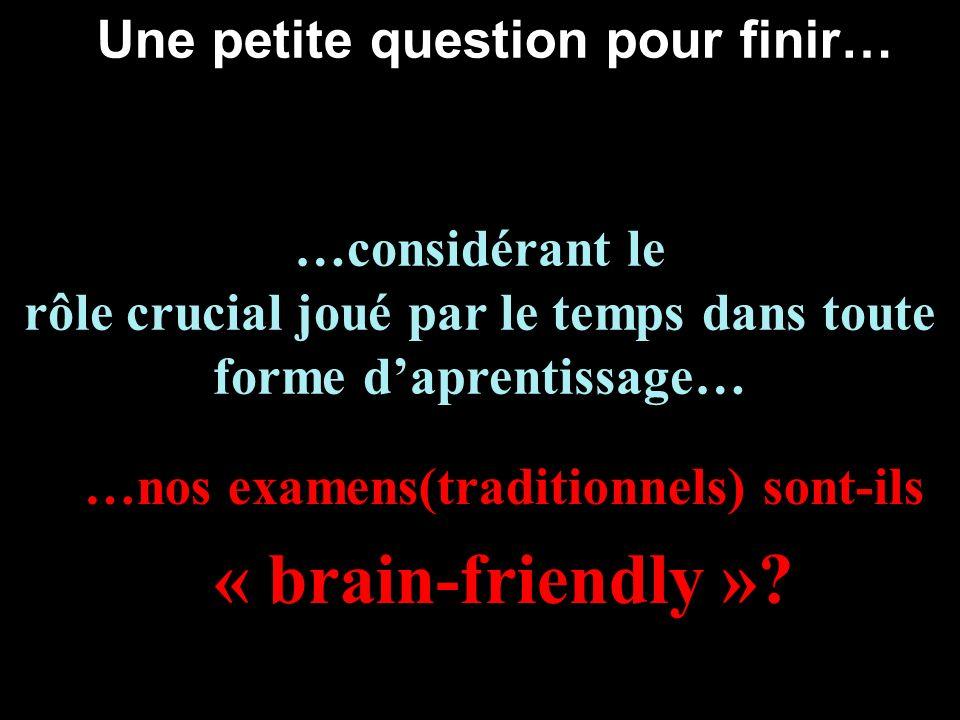 Une petite question pour finir… …nos examens(traditionnels) sont-ils « brain-friendly »? …considérant le rôle crucial joué par le temps dans toute for