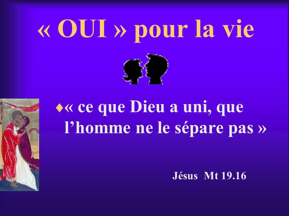 « OUI » pour la vie « ce que Dieu a uni, que lhomme ne le sépare pas » Jésus Mt 19.16