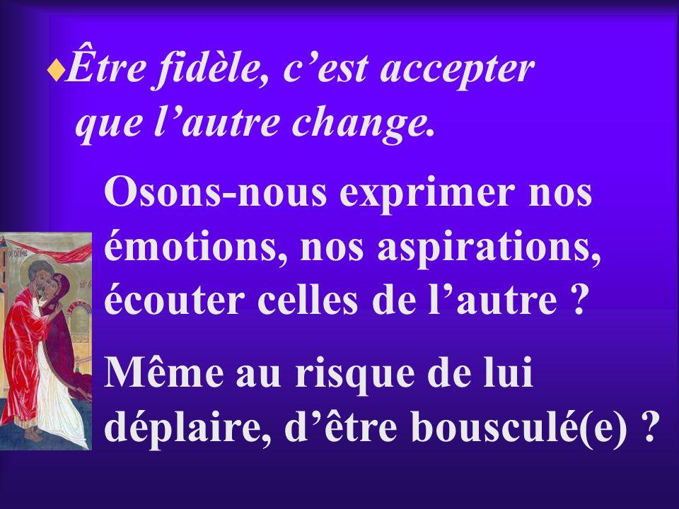Être fidèle, cest accepter que lautre change. Osons-nous exprimer nos émotions, nos aspirations, écouter celles de lautre ? Même au risque de lui dépl