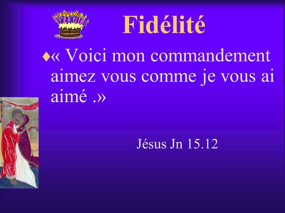 Fidélité « Voici mon commandement aimez vous comme je vous ai aimé.» Jésus Jn 15.12