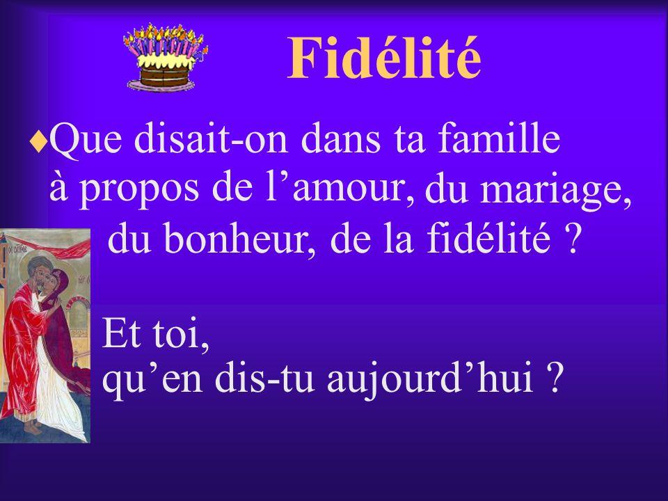 Fidélité Que disait-on dans ta famille à propos de lamour, Et toi, du mariage, du bonheur,de la fidélité ? quen dis-tu aujourdhui ?