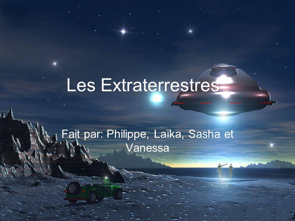 Les Extraterrestres Fait par: Philippe, Laïka, Sasha et Vanessa
