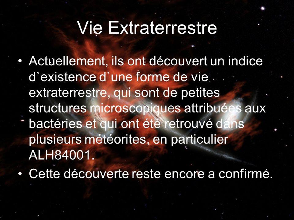 Vie Extraterrestre Actuellement, ils ont découvert un indice d`existence d`une forme de vie extraterrestre, qui sont de petites structures microscopiques attribuées aux bactéries et qui ont été retrouvé dans plusieurs météorites, en particulier ALH84001.