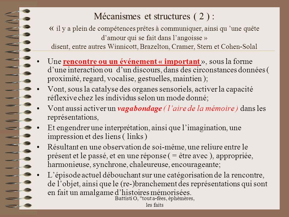 Battisti O, tout a-fées, éphémères, les faits Mécanismes et structures ( 2 ) : « il y a plein de compétences prêtes à communiquer, ainsi qu une quête damour qui se fait dans langoisse » disent, entre autres Winnicott, Brazelton, Cramer, Stern et Cohen-Solal Une rencontre ou un événement « important », sous la forme dune interaction ou dun discours, dans des circonstances données ( proximité, regard, vocalise, gestuelles, maintien ); Vont, sous la catalyse des organes sensoriels, activer la capacité réflexive chez les individus selon un mode donné; Vont aussi activer un vagabondage ( laire de la mémoire ) dans les représentations, Et engendrer une interprétation, ainsi que limagination, une impression et des liens ( links ) Résultant en une observation de soi-même, une reliure entre le présent et le passé, et en une réponse ( = être avec ), appropriée, harmonieuse, synchrone, chaleureuse, encourageante; Lépisode actuel débouchant sur une catégorisation de la rencontre, de lobjet, ainsi que le (re-)branchement des représentations qui sont en fait un amalgame dhistoires mémorisées.