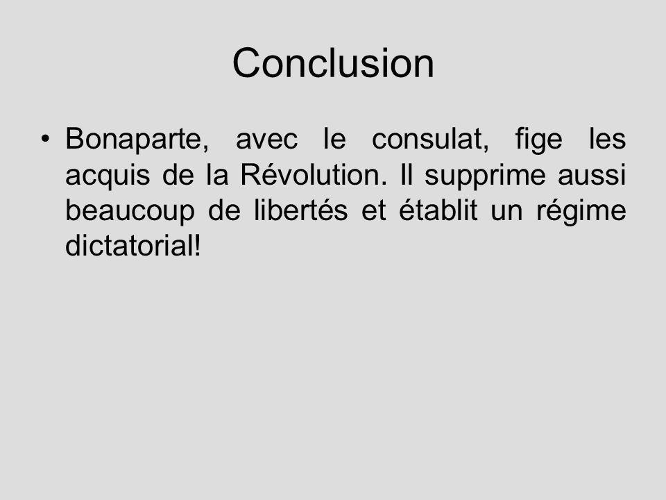 Conclusion Bonaparte, avec le consulat, fige les acquis de la Révolution. Il supprime aussi beaucoup de libertés et établit un régime dictatorial!