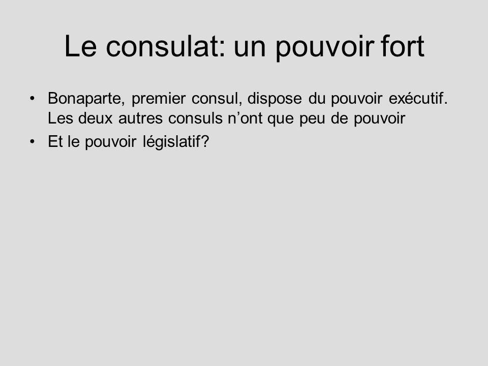 Le consulat: un pouvoir fort Bonaparte, premier consul, dispose du pouvoir exécutif. Les deux autres consuls nont que peu de pouvoir Et le pouvoir lég